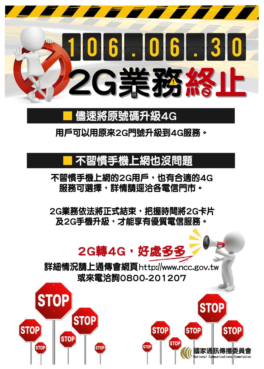2G業務依法將於106年6月30日正式結束,用戶可用原來2G門號升級到4G服務,不習慣手機上網的2G用戶,也有合適的4G服務可選擇,詳情逕洽各電信門市